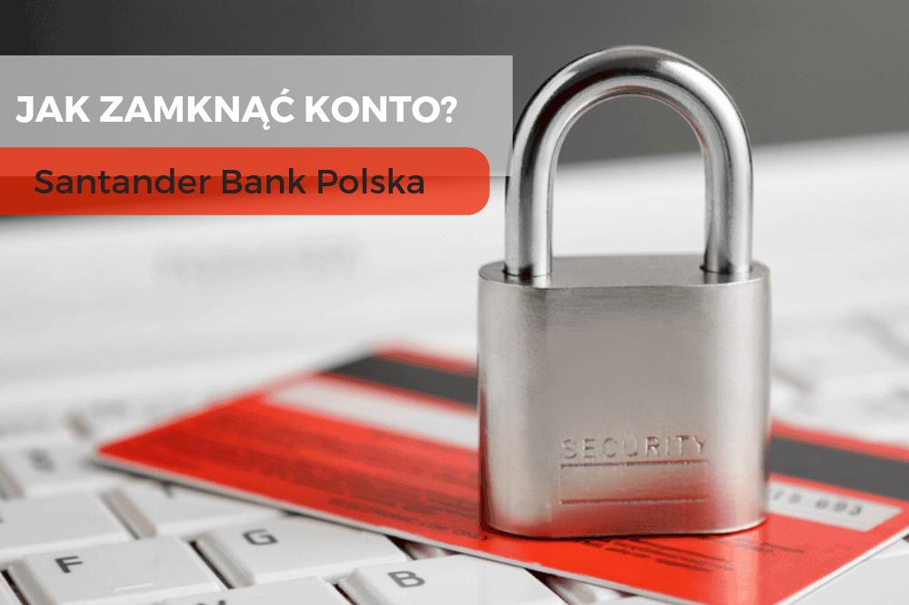 Jak zamknąć konto w Santander Banku Polska?